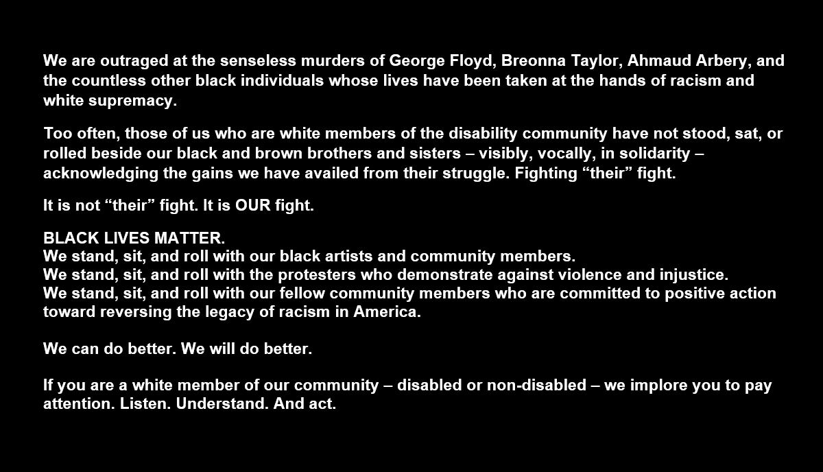 "We are outraged at the senseless murders of George Floyd, Breonna Taylor, Ahmaud Arbery, and the countless other black individuals whose lives have been taken at the hands of racism and white supremacy. Too often, those of us who are white members of the disability community have not stood, sat, or rolled beside our black and brown brothers and sisters – visibly, vocally, in solidarity – acknowledging the gains we have availed from their struggle. Fighting ""their"" fight. It is not ""their"" fight. It is OUR fight. BLACK LIVES MATTER. We stand, sit, and roll with our black artists and community members. We stand, sit, and roll with the protesters who demonstrate against violence and injustice. We stand, sit, and roll with our fellow community members who are committed to positive action toward reversing the legacy of racism in America. We can do better. We will do better. If you are a white member of our community – disabled or non-disabled – we implore you to pay attention. Listen. Understand. And act."